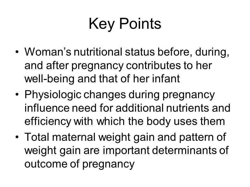 Key Points Woman's nutritional status before, during, and after pregnancy contributes to her well-being and that of her infant Physiologic changes dur