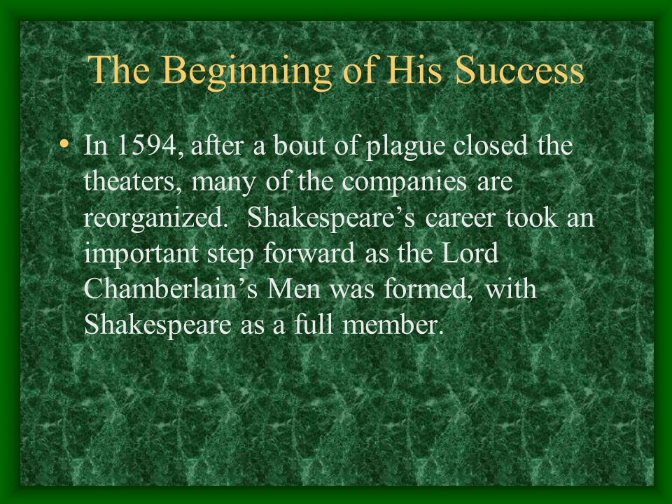The Beginning of His Success In 1594, after a bout of plague closed the theaters, many of the companies are reorganized. Shakespeare's career took an