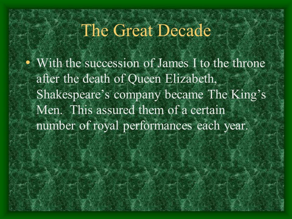 The Great Decade With the succession of James I to the throne after the death of Queen Elizabeth, Shakespeare's company became The King's Men. This as