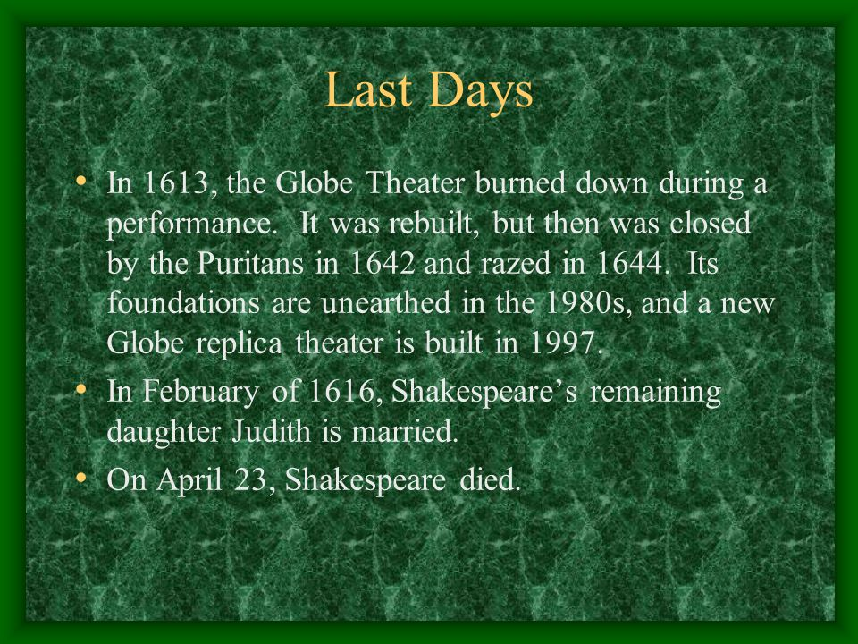 Last Days In 1613, the Globe Theater burned down during a performance. It was rebuilt, but then was closed by the Puritans in 1642 and razed in 1644.