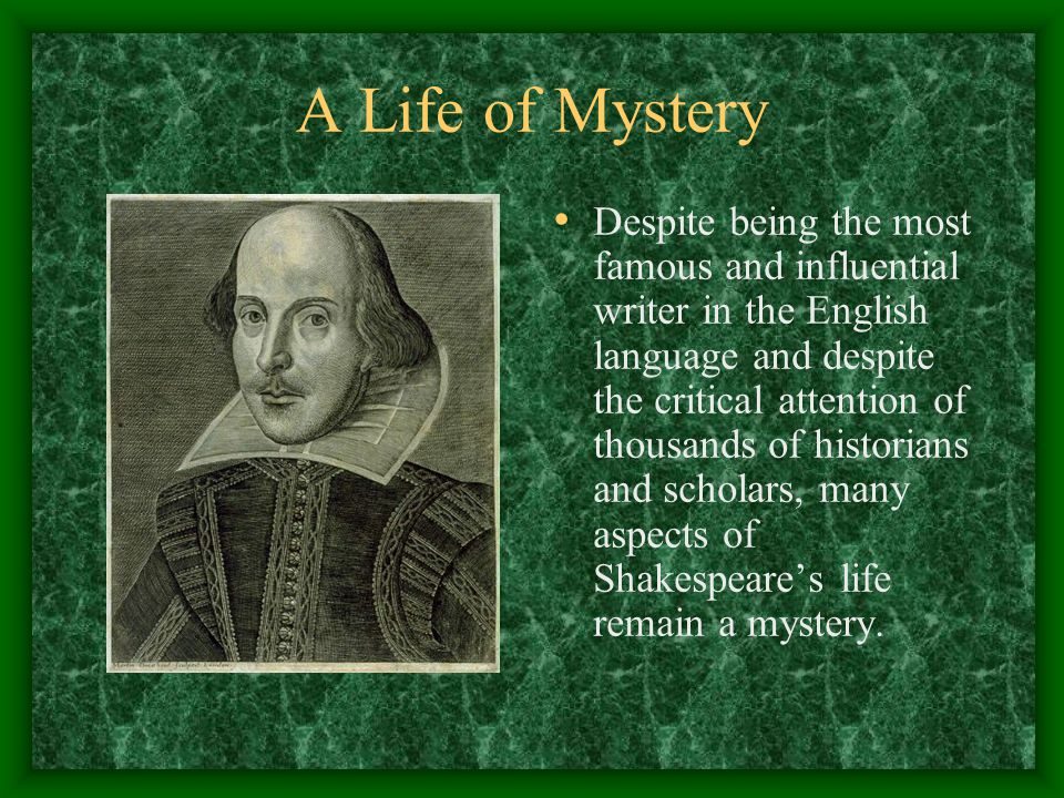 A Life of Mystery Despite being the most famous and influential writer in the English language and despite the critical attention of thousands of hist