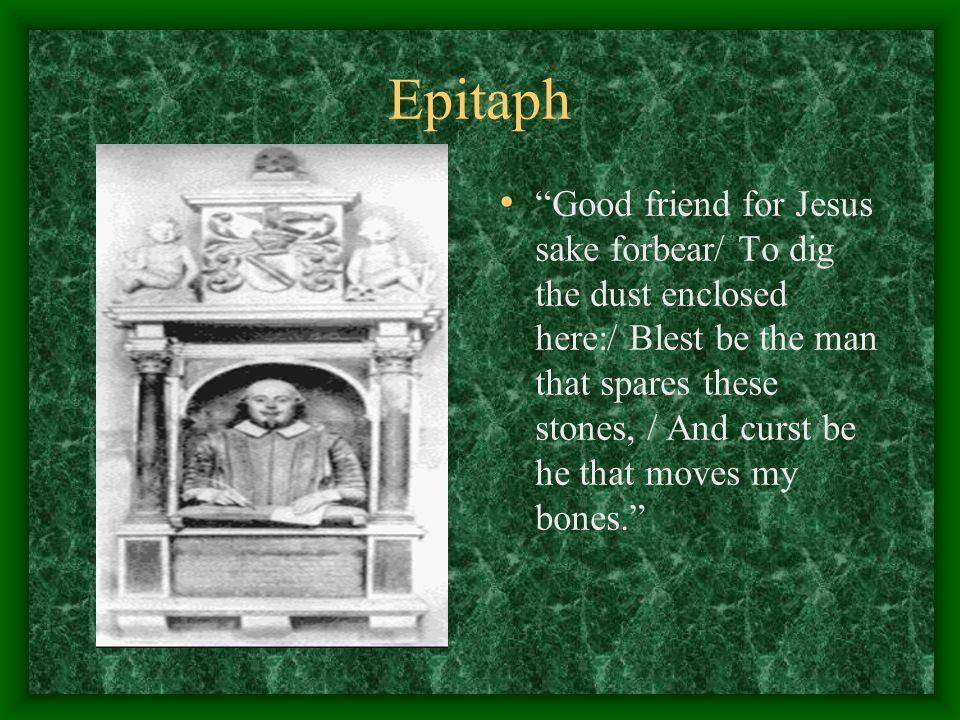 "Epitaph ""Good friend for Jesus sake forbear/ To dig the dust enclosed here:/ Blest be the man that spares these stones, / And curst be he that moves m"