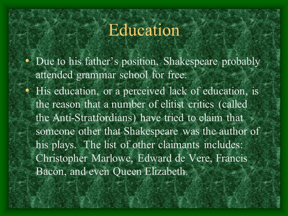 Education Due to his father's position, Shakespeare probably attended grammar school for free. His education, or a perceived lack of education, is the