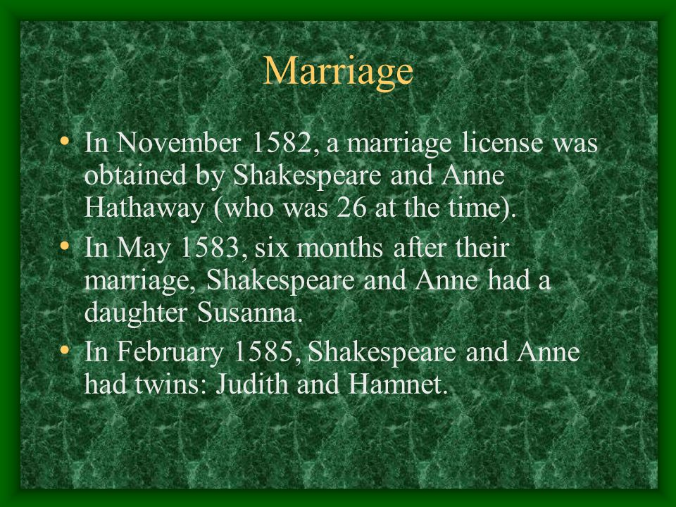 Marriage In November 1582, a marriage license was obtained by Shakespeare and Anne Hathaway (who was 26 at the time). In May 1583, six months after th
