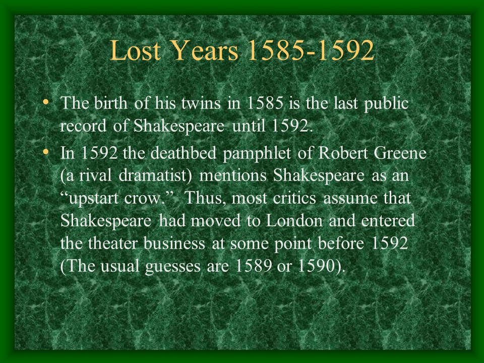 Lost Years 1585-1592 The birth of his twins in 1585 is the last public record of Shakespeare until 1592. In 1592 the deathbed pamphlet of Robert Green