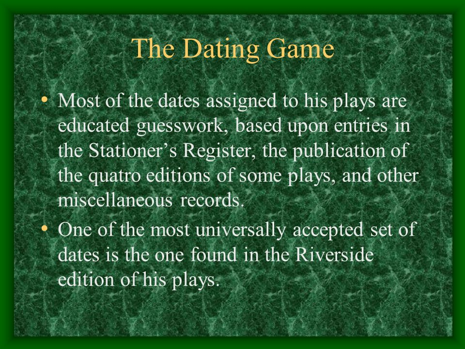 The Dating Game Most of the dates assigned to his plays are educated guesswork, based upon entries in the Stationer's Register, the publication of the
