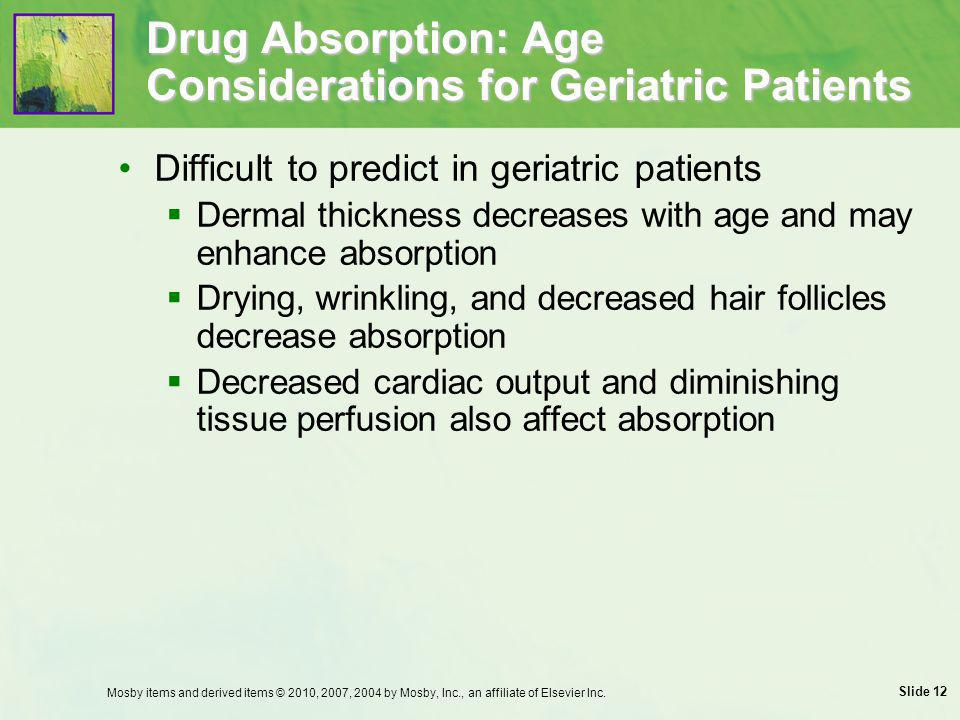 Slide 12 Drug Absorption: Age Considerations for Geriatric Patients Difficult to predict in geriatric patients  Dermal thickness decreases with age a