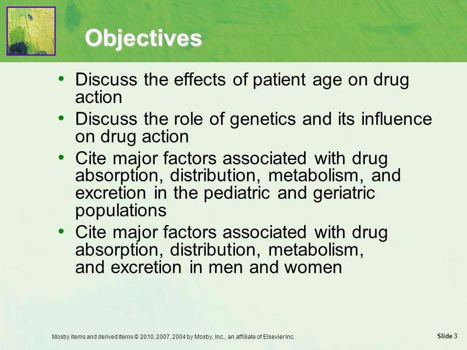 Slide 14 Drug Absorption: Gender Considerations Increased potential for toxicity and slower absorption times in women  Empty solids more slowly  Have greater gastric acidity  Have lower gastric levels of alcohol dehydrogenase needed to metabolize alcohols Mosby items and derived items © 2010, 2007, 2004 by Mosby, Inc., an affiliate of Elsevier Inc.