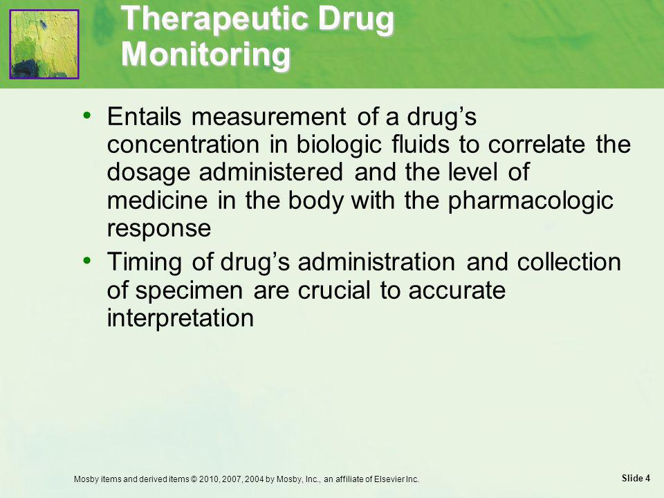 Slide 5 Use of Monitoring Parameters Before administering medicine  Assess expected therapeutic actions, side effects, reportable adverse effects, and probable drug interactions Monitor parameters related to patient's age  Absorption, distribution, metabolism, and excretion of drugs are different for infants and children Mosby items and derived items © 2010, 2007, 2004 by Mosby, Inc., an affiliate of Elsevier Inc.