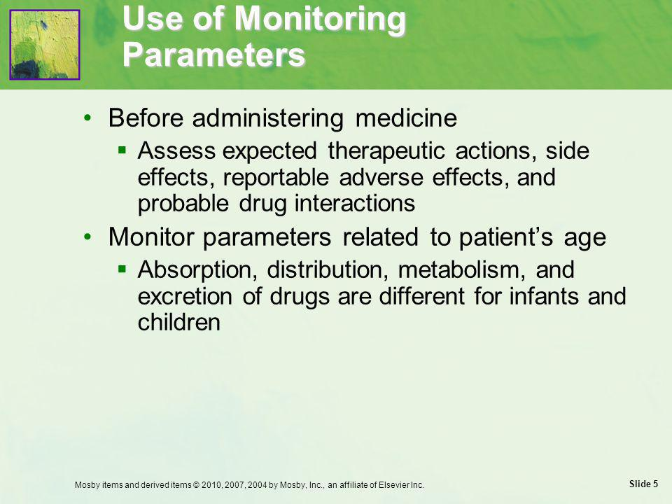 Slide 6 Use of Monitoring Parameters: Pediatric Patients Infants and young children are more susceptible to dehydration Weight variation affects dosage Aspirin is never administered to children Allergic reactions occur rapidly in children, most commonly to antibiotics Mosby items and derived items © 2010, 2007, 2004 by Mosby, Inc., an affiliate of Elsevier Inc.