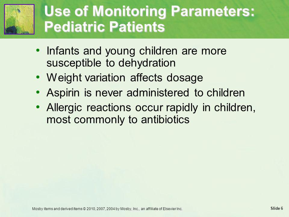 Slide 7 Use of Monitoring Parameters: Geriatric Patients Drug therapy  Take thorough drug history and nutritional assessment  Determine whether new symptoms have been induced by existing medicines  Gradually taper dosage when discontinuing drug  Start at 1/3 to 1/2 normal dosage when initiating therapy; gradually increase  Review regimen periodically Mosby items and derived items © 2010, 2007, 2004 by Mosby, Inc., an affiliate of Elsevier Inc.