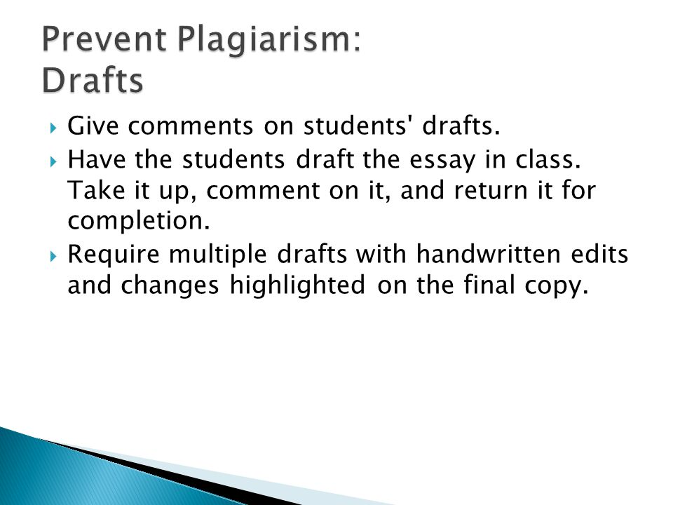  Give comments on students' drafts.  Have the students draft the essay in class. Take it up, comment on it, and return it for completion.  Require