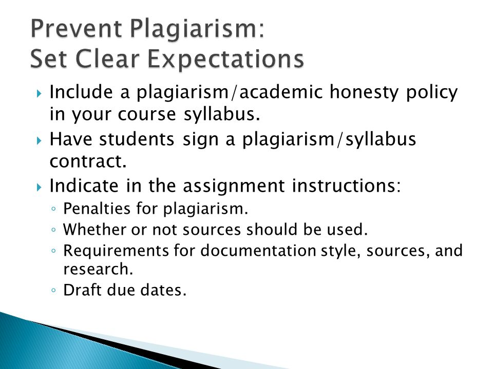  Include a plagiarism/academic honesty policy in your course syllabus.  Have students sign a plagiarism/syllabus contract.  Indicate in the assignm