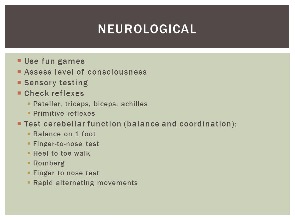  Use fun games  Assess level of consciousness  Sensory testing  Check reflexes  Patellar, triceps, biceps, achilles  Primitive reflexes  Test c