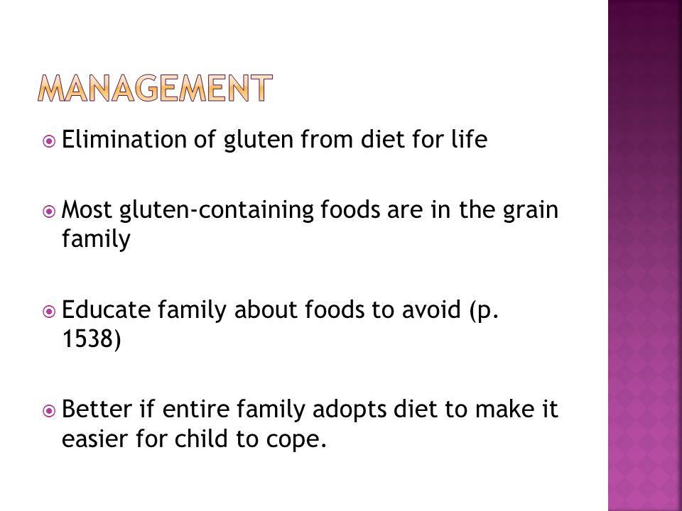  Elimination of gluten from diet for life  Most gluten-containing foods are in the grain family  Educate family about foods to avoid (p.