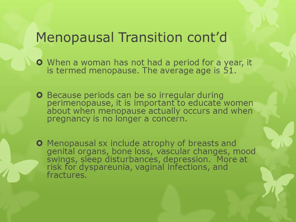 Menopausal Transition cont'd  When a woman has not had a period for a year, it is termed menopause.