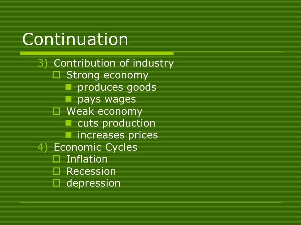 Continuation 3)Contribution of industry  Strong economy produces goods pays wages  Weak economy cuts production increases prices 4)Economic Cycles  Inflation  Recession  depression