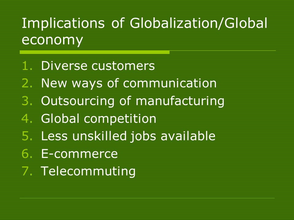 Implications of Globalization/Global economy 1.Diverse customers 2.New ways of communication 3.Outsourcing of manufacturing 4.Global competition 5.Less unskilled jobs available 6.E-commerce 7.Telecommuting