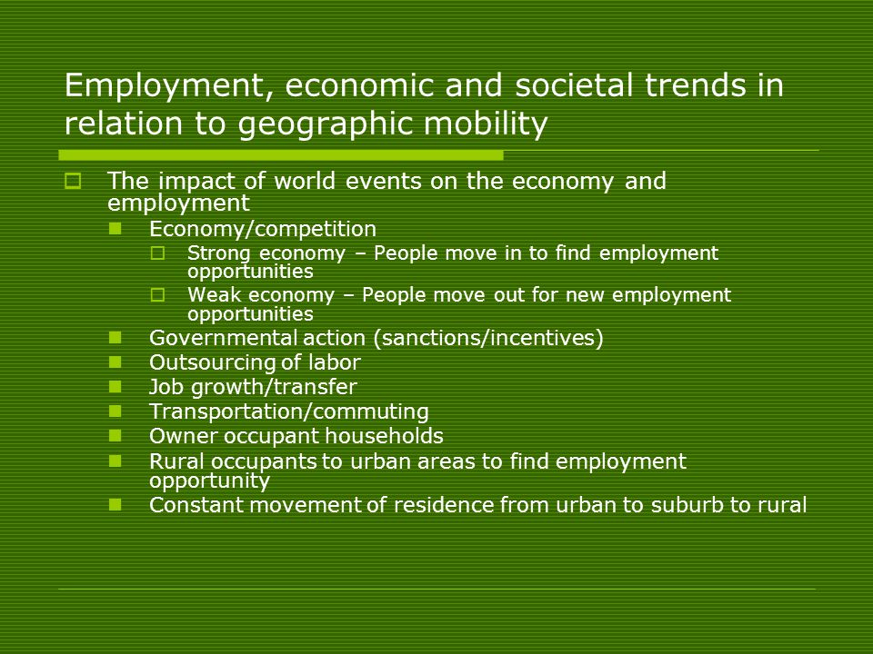 Employment, economic and societal trends in relation to geographic mobility  The impact of world events on the economy and employment Economy/competition  Strong economy – People move in to find employment opportunities  Weak economy – People move out for new employment opportunities Governmental action (sanctions/incentives) Outsourcing of labor Job growth/transfer Transportation/commuting Owner occupant households Rural occupants to urban areas to find employment opportunity Constant movement of residence from urban to suburb to rural