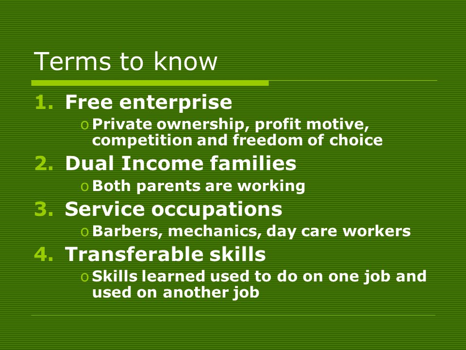 Terms to know 1.Free enterprise oPrivate ownership, profit motive, competition and freedom of choice 2.Dual Income families oBoth parents are working 3.Service occupations oBarbers, mechanics, day care workers 4.Transferable skills oSkills learned used to do on one job and used on another job