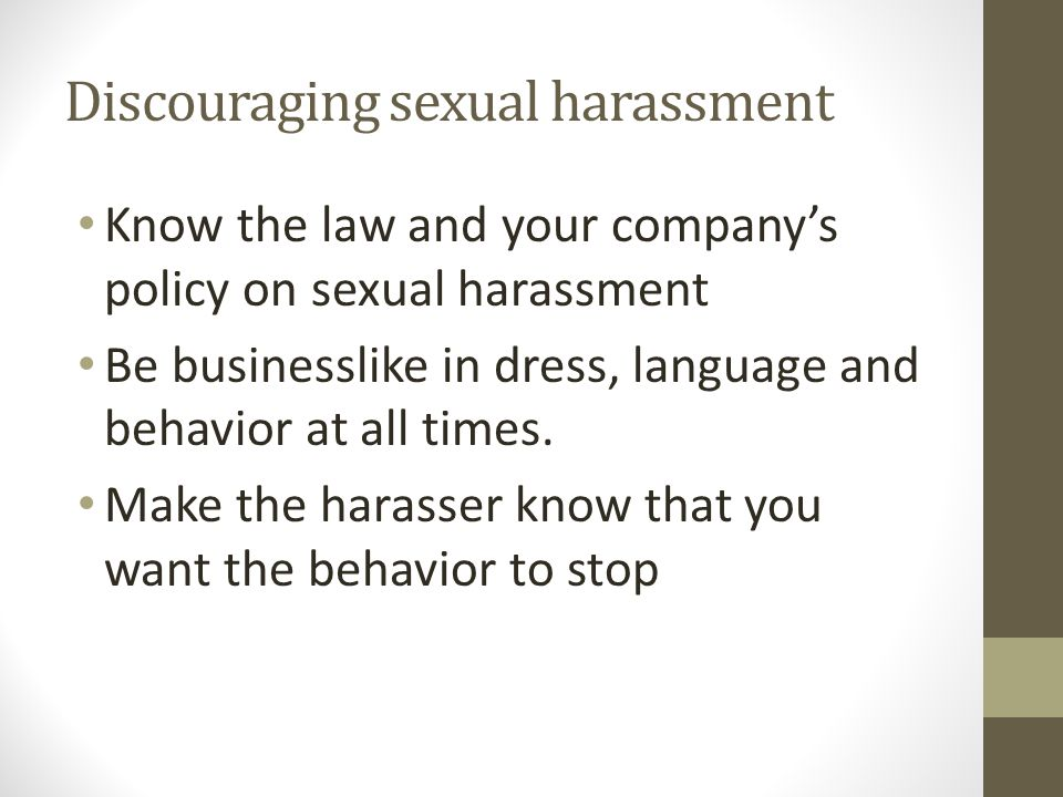 Discouraging sexual harassment Know the law and your company's policy on sexual harassment Be businesslike in dress, language and behavior at all times.