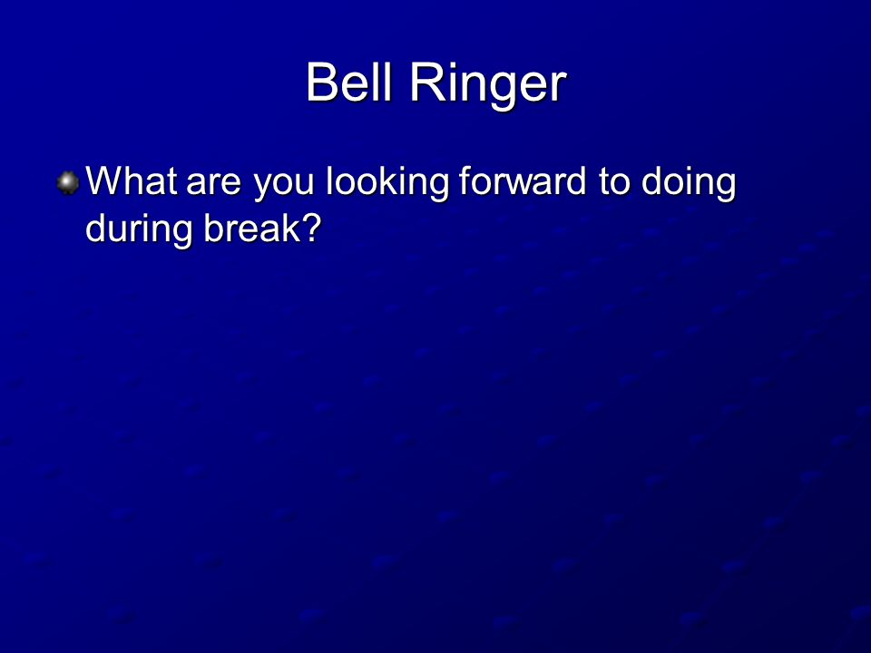 Bell Ringer What are you looking forward to doing during break?