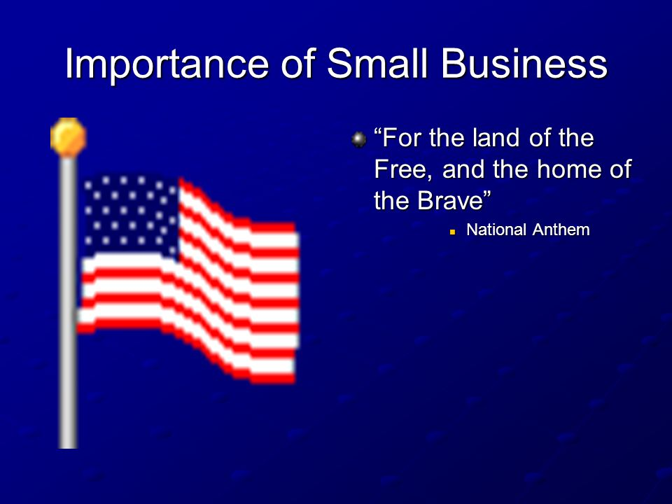 """Importance of Small Business """"For the land of the Free, and the home of the Brave"""" National Anthem"""