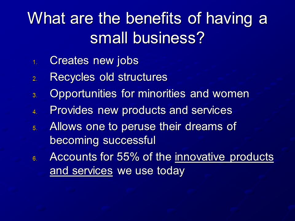 What are the benefits of having a small business? 1. Creates new jobs 2. Recycles old structures 3. Opportunities for minorities and women 4. Provides