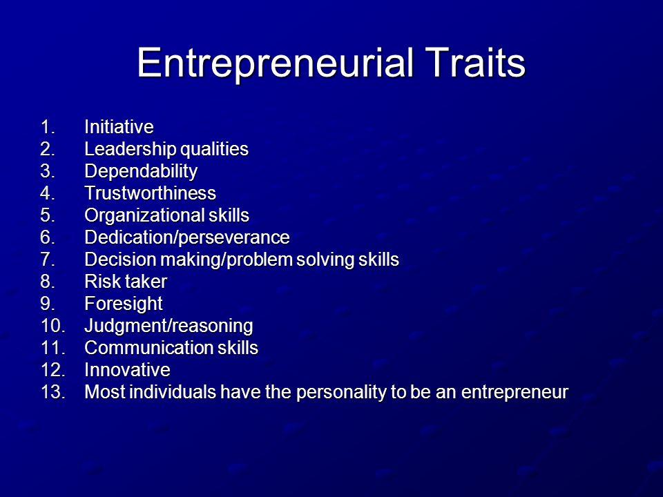 Entrepreneurial Traits 1.Initiative 2.Leadership qualities 3.Dependability 4.Trustworthiness 5.Organizational skills 6.Dedication/perseverance 7.Decis