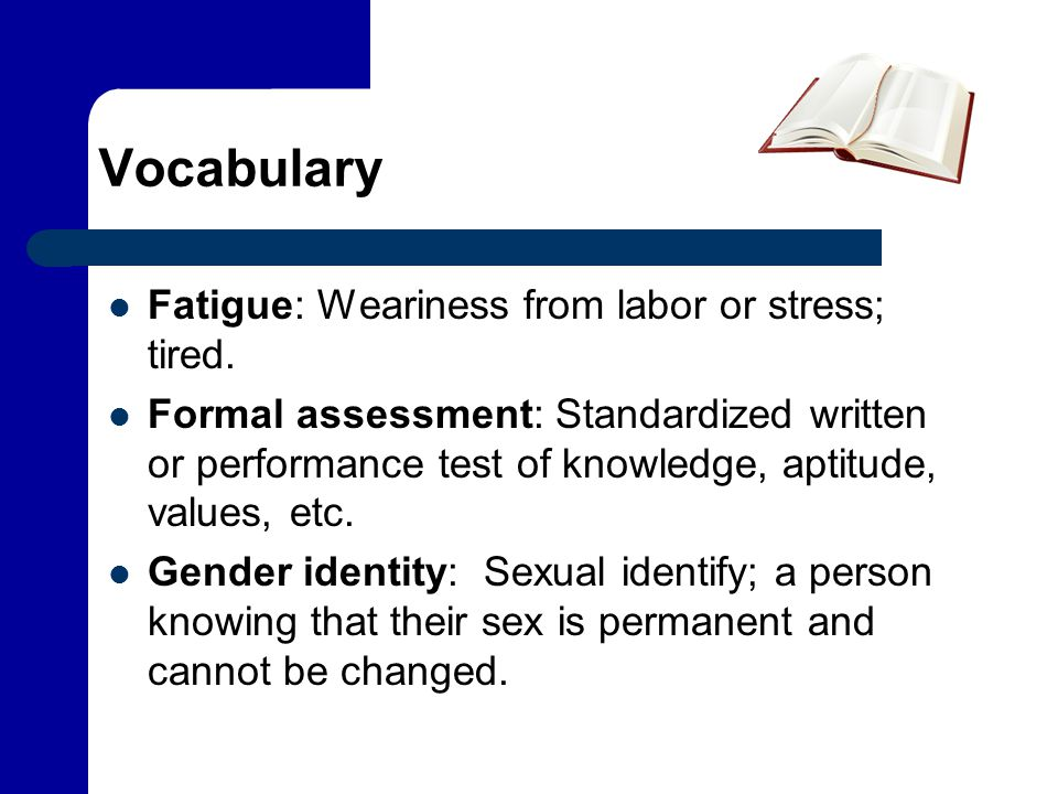 Vocabulary Fatigue: Weariness from labor or stress; tired. Formal assessment: Standardized written or performance test of knowledge, aptitude, values,