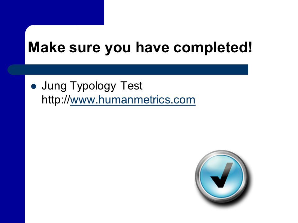 Make sure you have completed! Jung Typology Test http://www.humanmetrics.comwww.humanmetrics.com