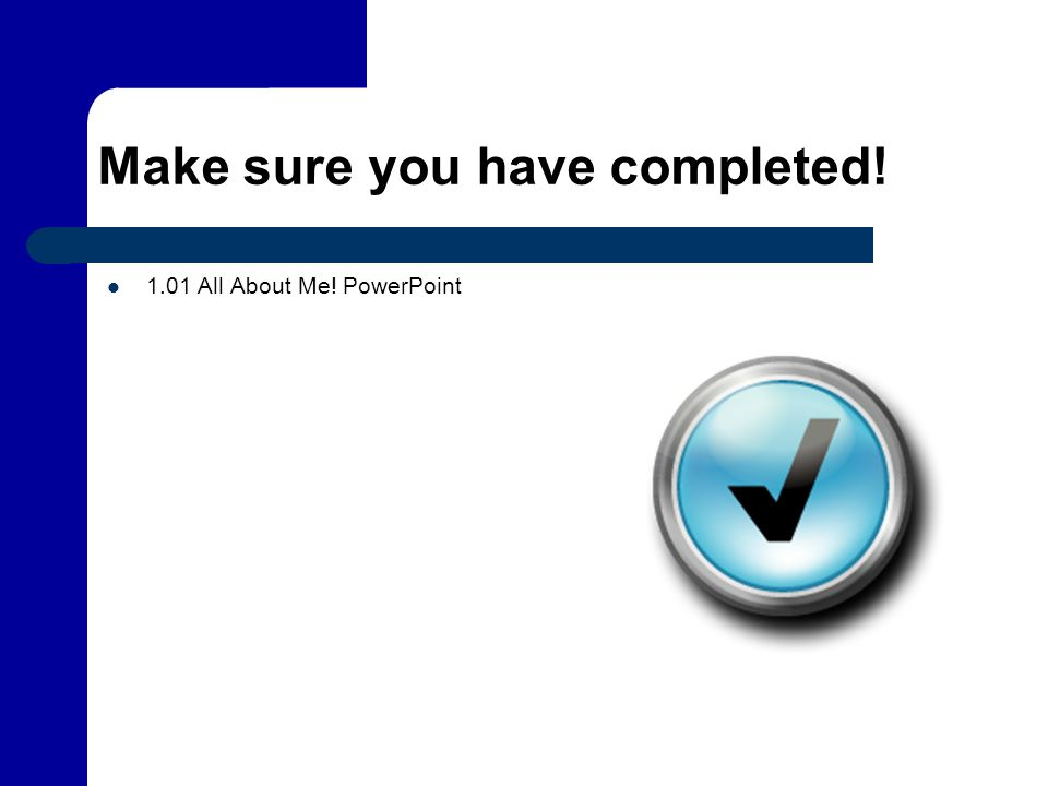Make sure you have completed! 1.01 All About Me! PowerPoint