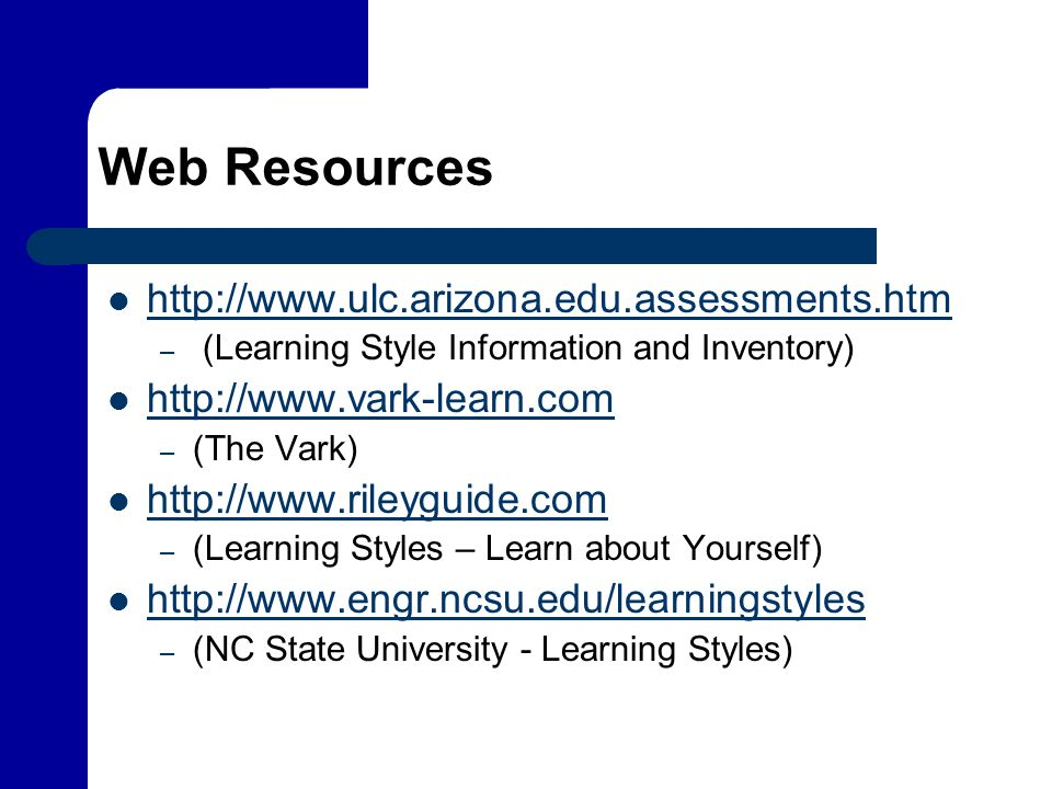 Web Resources http://www.ulc.arizona.edu.assessments.htm – (Learning Style Information and Inventory) http://www.vark-learn.com – (The Vark) http://ww