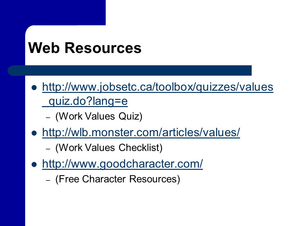 Web Resources http://www.jobsetc.ca/toolbox/quizzes/values _quiz.do?lang=e http://www.jobsetc.ca/toolbox/quizzes/values _quiz.do?lang=e – (Work Values