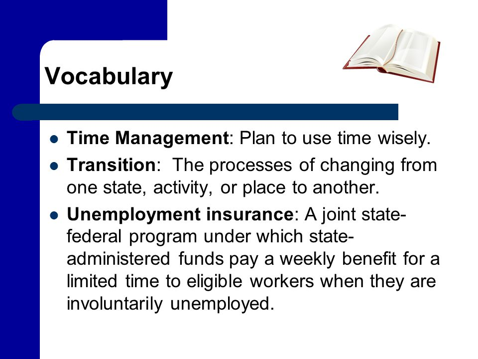 Vocabulary Time Management: Plan to use time wisely. Transition: The processes of changing from one state, activity, or place to another. Unemployment
