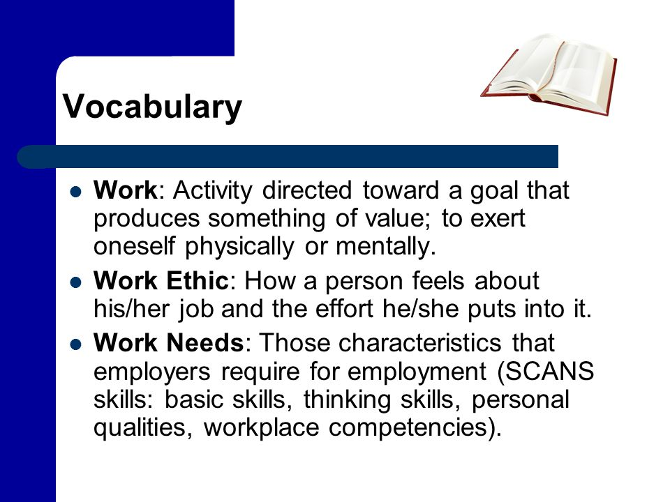 Vocabulary Work: Activity directed toward a goal that produces something of value; to exert oneself physically or mentally. Work Ethic: How a person f