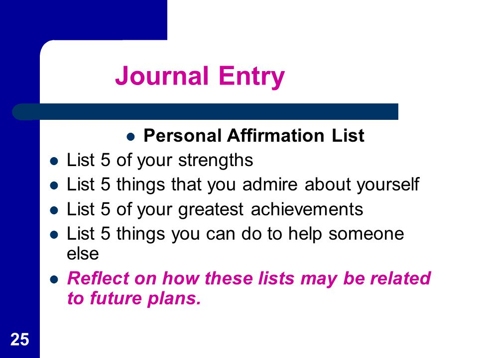 25 Journal Entry Personal Affirmation List List 5 of your strengths List 5 things that you admire about yourself List 5 of your greatest achievements