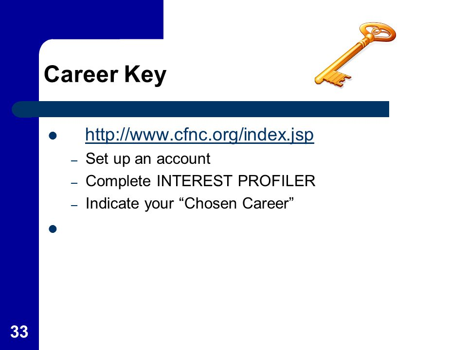 "33 Career Key http://www.cfnc.org/index.jsp – Set up an account – Complete INTEREST PROFILER – Indicate your ""Chosen Career"""