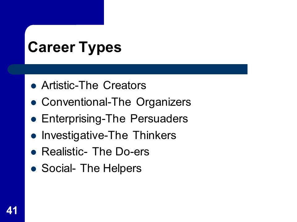 41 Career Types Artistic-The Creators Conventional-The Organizers Enterprising-The Persuaders Investigative-The Thinkers Realistic- The Do-ers Social-