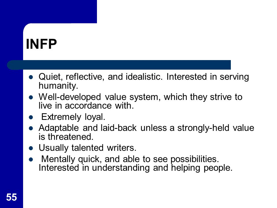 55 INFP Quiet, reflective, and idealistic. Interested in serving humanity. Well-developed value system, which they strive to live in accordance with.