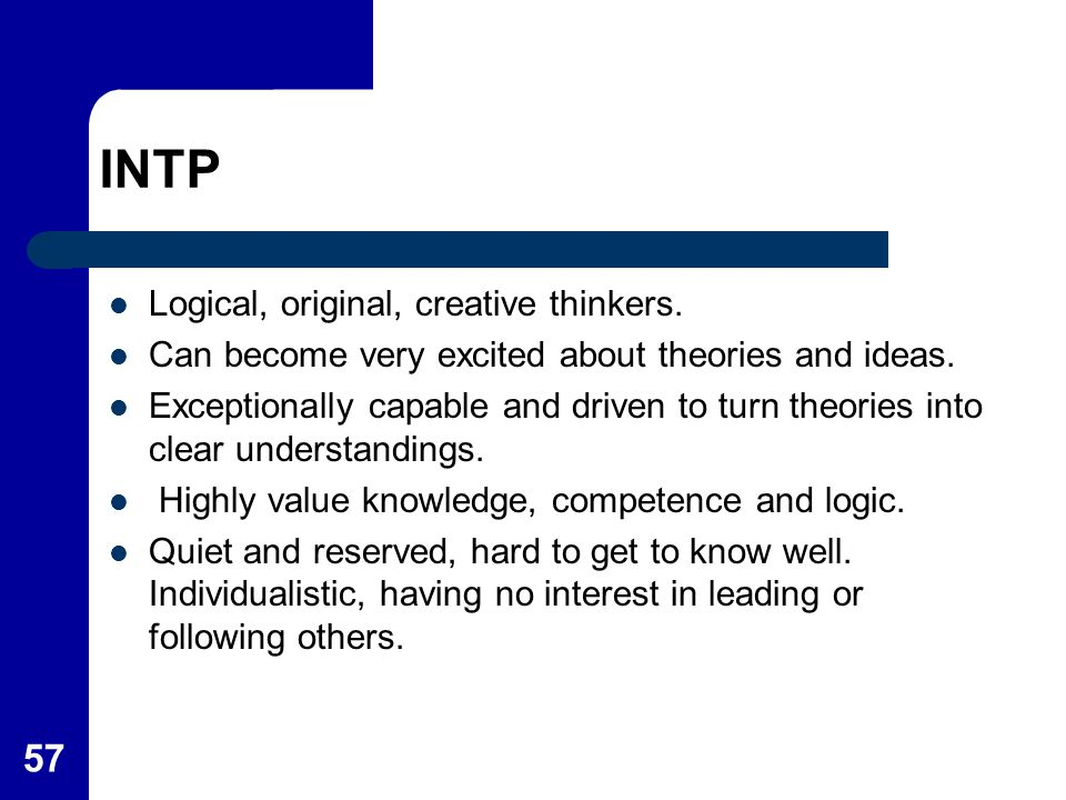 57 INTP Logical, original, creative thinkers. Can become very excited about theories and ideas. Exceptionally capable and driven to turn theories into