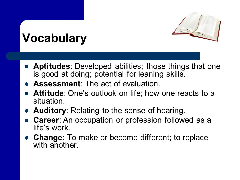 Vocabulary Aptitudes: Developed abilities; those things that one is good at doing; potential for leaning skills. Assessment: The act of evaluation. At