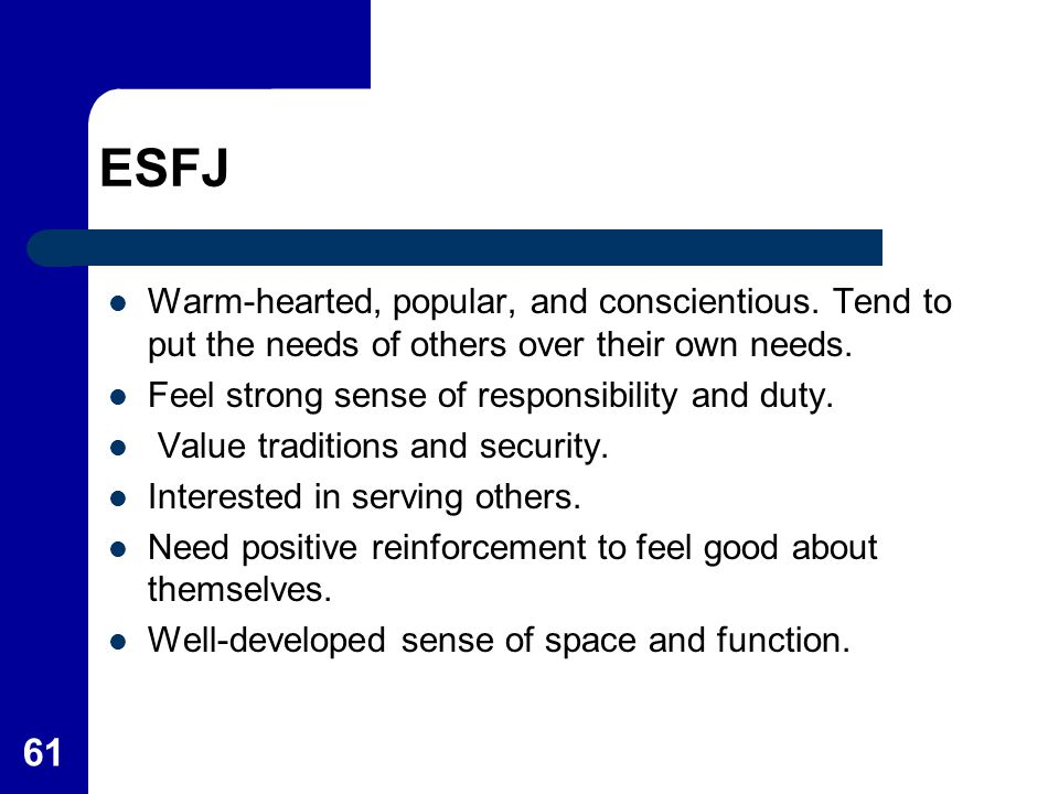 61 ESFJ Warm-hearted, popular, and conscientious. Tend to put the needs of others over their own needs. Feel strong sense of responsibility and duty.