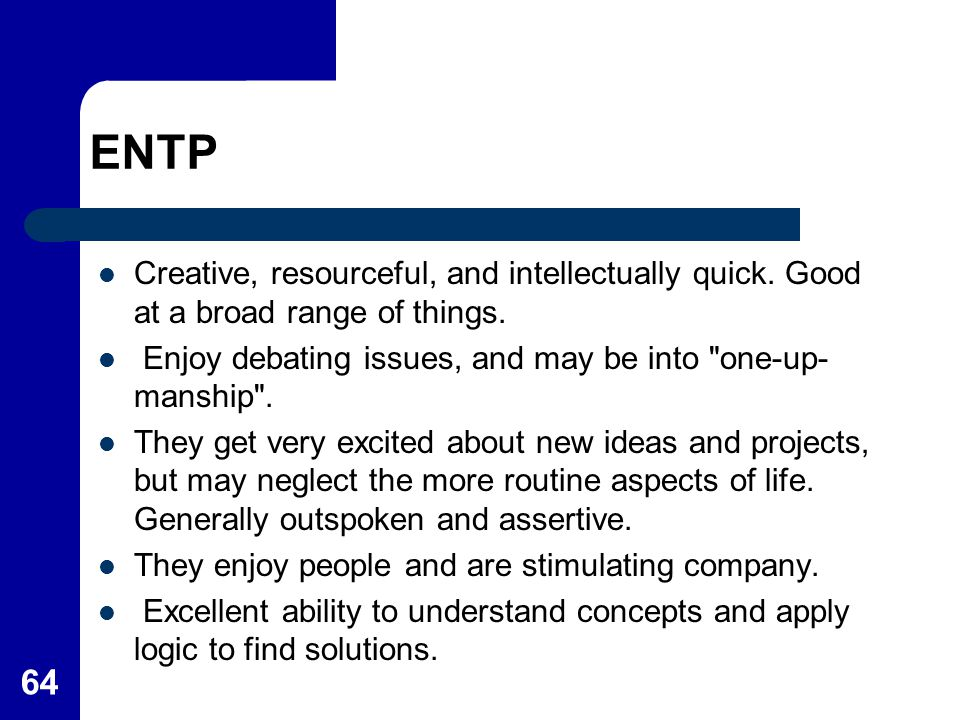 64 ENTP Creative, resourceful, and intellectually quick. Good at a broad range of things. Enjoy debating issues, and may be into