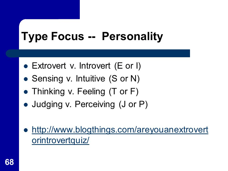 Type Focus -- Personality Extrovert v. Introvert (E or I) Sensing v. Intuitive (S or N) Thinking v. Feeling (T or F) Judging v. Perceiving (J or P) ht