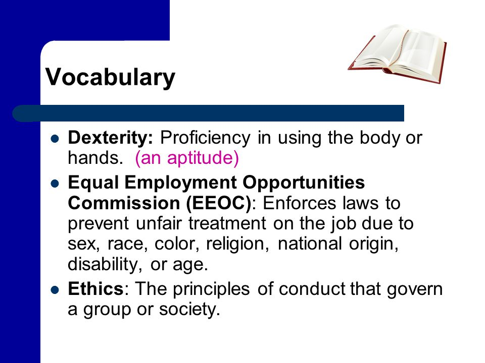 Vocabulary Dexterity: Proficiency in using the body or hands. (an aptitude) Equal Employment Opportunities Commission (EEOC): Enforces laws to prevent