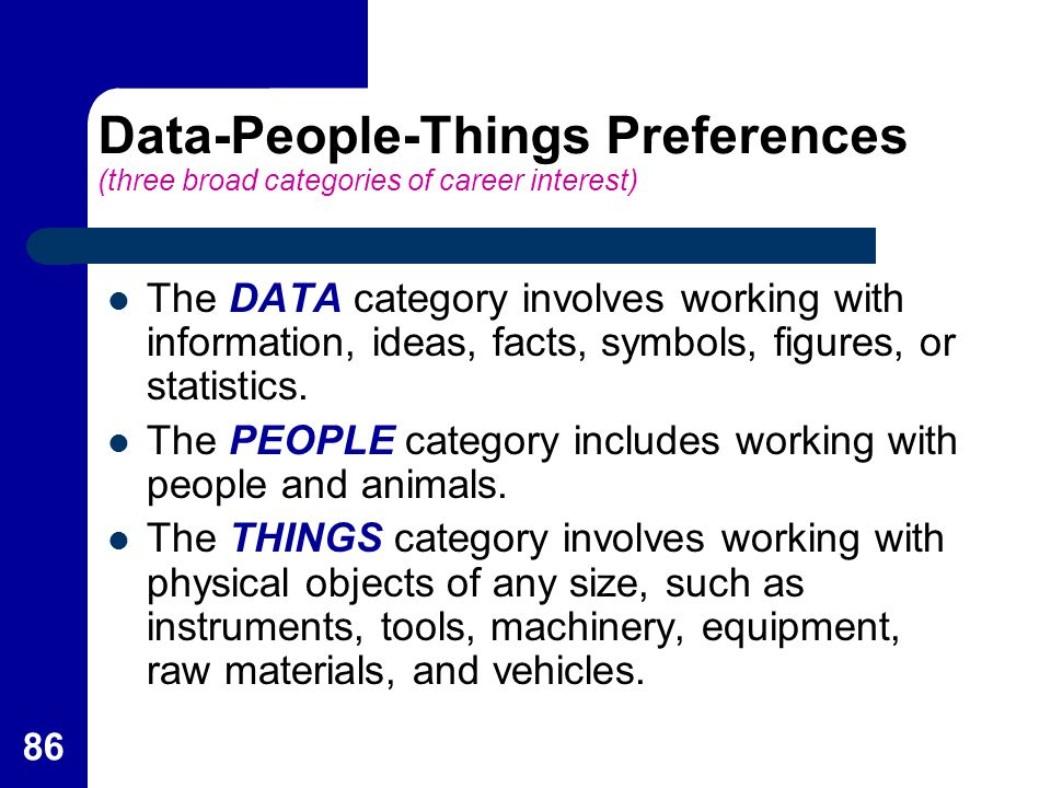 86 Data-People-Things Preferences (three broad categories of career interest) The DATA category involves working with information, ideas, facts, symbo