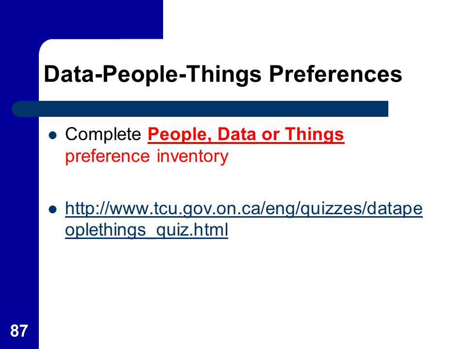 87 Data-People-Things Preferences Complete People, Data or Things preference inventory http://www.tcu.gov.on.ca/eng/quizzes/datape oplethings_quiz.htm
