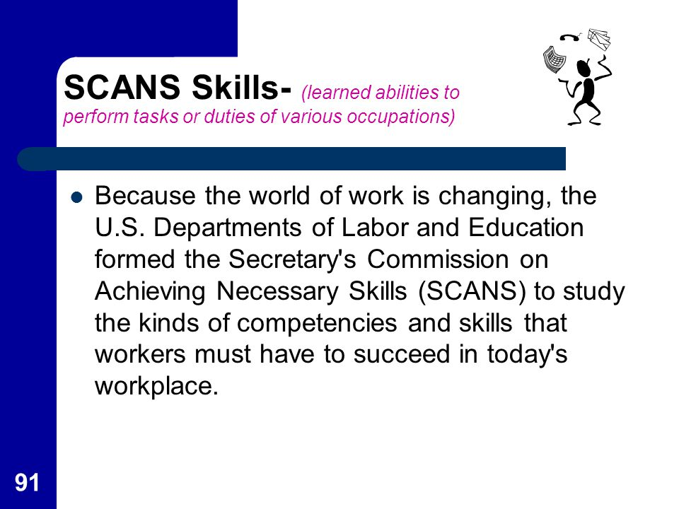 91 SCANS Skills- (learned abilities to perform tasks or duties of various occupations) Because the world of work is changing, the U.S. Departments of
