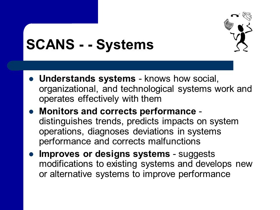 SCANS - - Systems Understands systems - knows how social, organizational, and technological systems work and operates effectively with them Monitors a